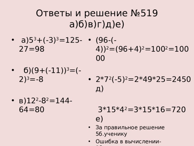 Ответы и решение №519  а)б)в)г)д)е)  а)5 3 +(-3) 3 =125-27=98 (96-(-4)) 2 =(96+4) 2 =100 2 =10000  б)(9+(-11)) 3 =(-2) 3 =-8 2*7 2 (-5) 2 =2*49*25=2450 д) в)12 2 -8 2 =144-64=80  3*15*4 2 =3*15*16=720 е)