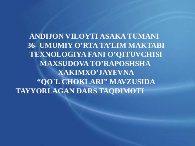 """ANDIJON VILOYTI ASAKA TUMANI 36- UMUMIY O'RTA TA'LIM MAKTABI TEXNOLOGIYA FANI O'QITUVCHISI MAXSUDOVA TO'RAPOSHSHA XAKIMXO'JAYEVNA """" QO`L CHOKLARI"""" MAVZUSIDA TAYYORLAGAN DARS TAQDIMOTI"""