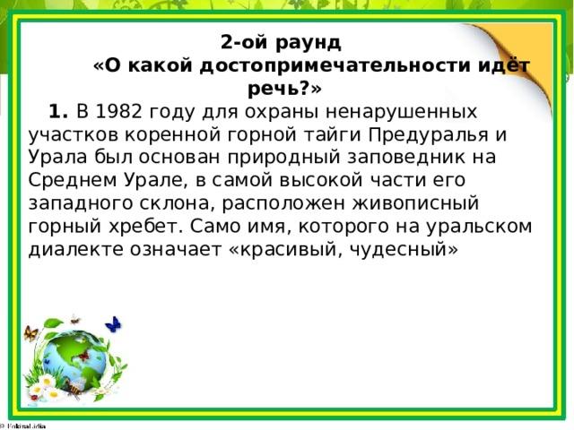 2-ой раунд  «О какой достопримечательности идёт речь?»  1. В 1982 году для охраны ненарушенных участков коренной горной тайги Предуралья и Урала был основан природный заповедник на Среднем Урале, в самой высокой части его западного склона, расположен живописный горный хребет. Само имя, которого на уральском диалекте означает «красивый, чудесный»