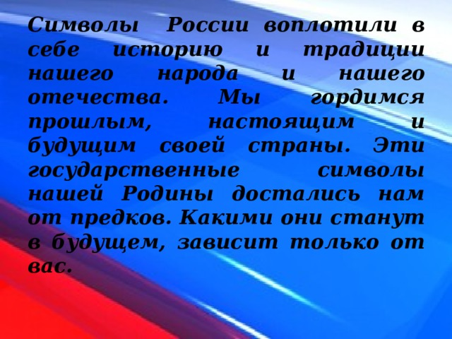 Символы России воплотили в себе историю и традиции нашего народа и нашего отечества. Мы гордимся прошлым, настоящим и будущим своей страны. Эти государственные символы нашей Родины достались нам от предков. Какими они станут в будущем, зависит только от вас.
