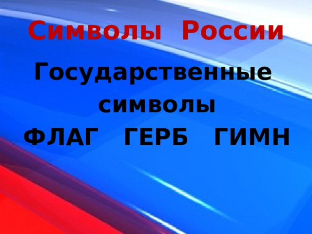 Символы России Государственные символы ФЛАГ ГЕРБ ГИМН