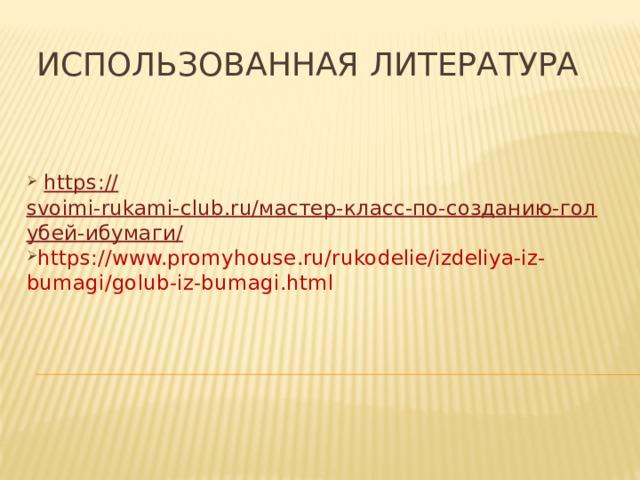 Использованная литература  https :// svoimi-rukami-club.ru/мастер-класс-по-созданию-голубей-ибумаги/ https://www.promyhouse.ru/rukodelie/izdeliya-iz-bumagi/golub-iz-bumagi.html