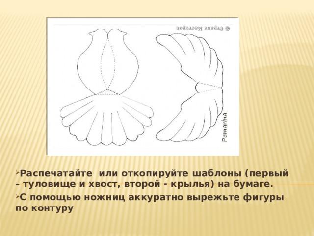 Распечатайте или откопируйте шаблоны (первый – туловище и хвост, второй - крылья) на бумаге.  С помощью ножниц аккуратно вырежьте фигуры по контуру