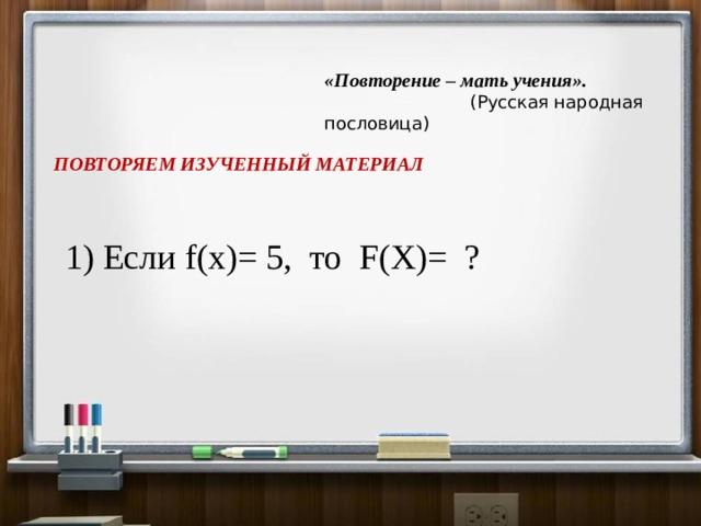 «Повторение – мать учения».   (Русская народная пословица) ПОВТОРЯЕМ ИЗУЧЕННЫЙ МАТЕРИАЛ 1) Если f(x)= 5, то F(X)= ?