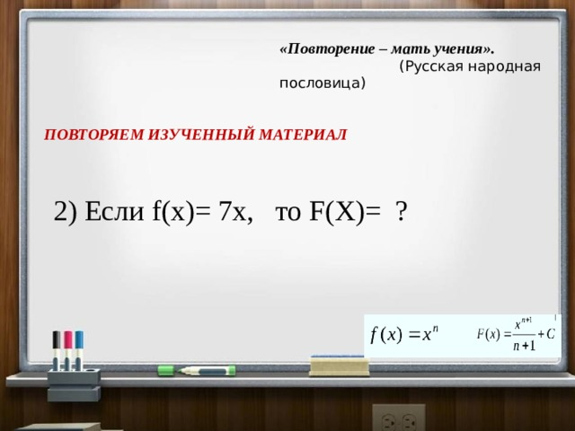 «Повторение – мать учения».   (Русская народная пословица) ПОВТОРЯЕМ ИЗУЧЕННЫЙ МАТЕРИАЛ 2) Если f(x)= 7х, то F(X)= ?