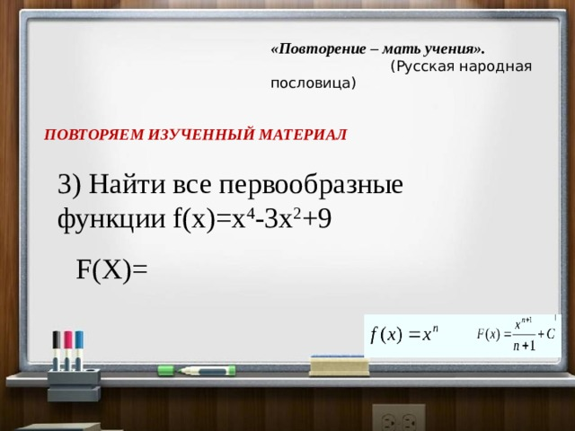 «Повторение – мать учения».   (Русская народная пословица) ПОВТОРЯЕМ ИЗУЧЕННЫЙ МАТЕРИАЛ 3) Найти все первообразные функции f(x)=x 4 -3x 2 +9 F(X)=