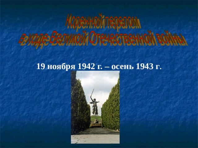 19 ноября 1942 г. – осень 1943 г .