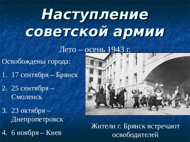 Наступление советской армии Лето – осень 1943 г. Освобождены города: 17 сентября – Брянск 25 сентября – Смоленск 23 октября – Днепропетровск 6 ноября – Киев Жители г. Брянск встречают освободителей