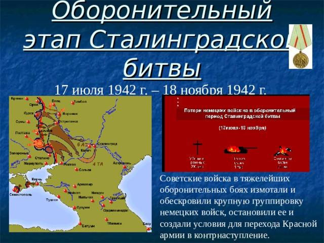 Оборонительный этап Сталинградской битвы 17 июля 1942 г. – 18 ноября 1942 г. Советские войска в тяжелейших оборонительных боях измотали и обескровили крупную группировку немецких войск, остановили ее и создали условия для перехода Красной армии в контрнаступление.