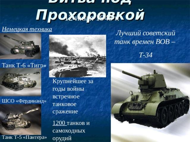 Битва под Прохоровкой 12 июля 1943 г. Немецкая техника Лучший советский танк времен ВОВ – Т-34 Танк Т-6 «Тигр» Крупнейшее за годы войны встречное танковое сражение 1200 танков и самоходных орудий ШСО «Фердинанд» Танк Т-5 «Пантера»