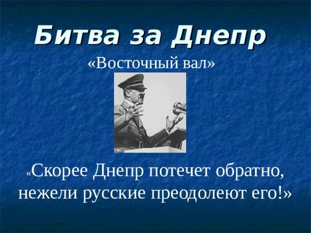 Битва за Днепр «Восточный вал» « Скорее Днепр потечет обратно, нежели русские преодолеют его!»