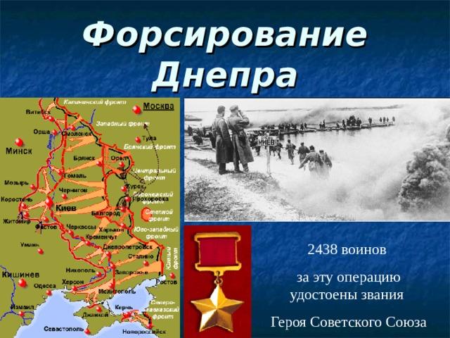 Форсирование Днепра 2438 воинов за эту операцию удостоены звания Героя Советского Союза