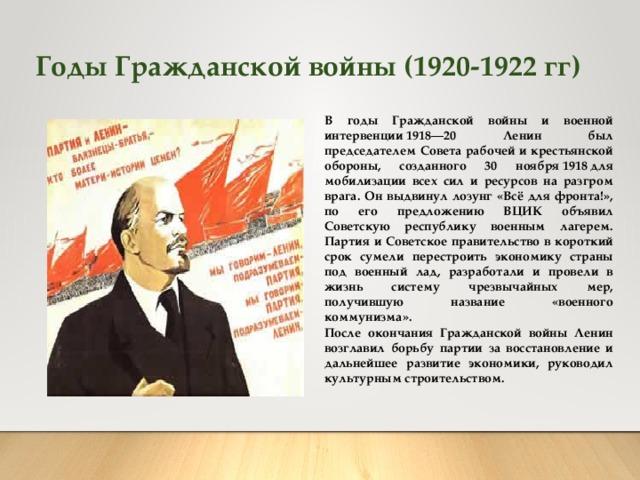Годы Гражданской войны (1920-1922 гг) В годы Гражданской войны и военной интервенции1918—20 Ленин был председателем Совета рабочей и крестьянской обороны, созданного 30 ноября1918для мобилизации всех сил и ресурсов на разгром врага. Он выдвинул лозунг «Всё для фронта!», по его предложению ВЦИК объявил Советскую республику военным лагерем. Партия и Советское правительство в короткий срок сумели перестроить экономику страны под военный лад, разработали и провели в жизнь систему чрезвычайных мер, получившую название «военного коммунизма».  После окончания Гражданской войны Ленин возглавил борьбу партии за восстановление и дальнейшее развитие экономики, руководил культурным строительством.