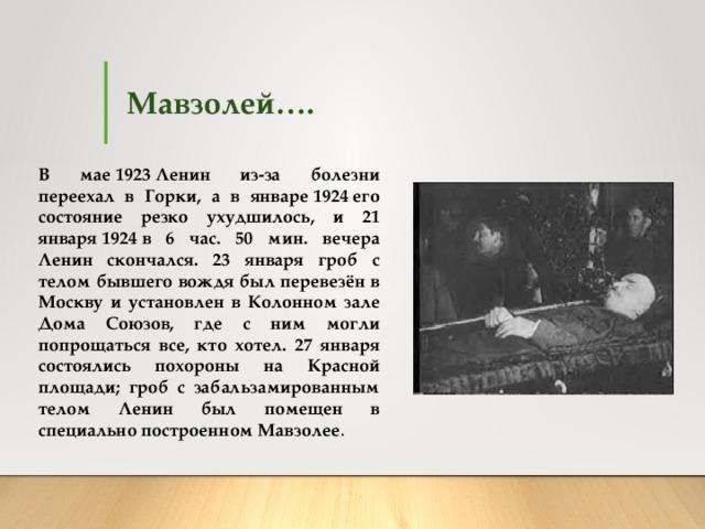 Мавзолей…. В мае1923Ленин из-за болезни переехал в Горки, а в январе1924его состояние резко ухудшилось, и 21 января1924в 6 час. 50 мин. вечера Ленин скончался. 23 января гроб с телом бывшего вождя был перевезён в Москву и установлен в Колонном зале Дома Союзов, где с ним могли попрощаться все, кто хотел. 27 января состоялись похороны на Красной площади; гроб с забальзамированным телом Ленин был помещен в специально построенном Мавзолее .