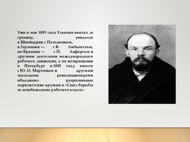 Уже в мае1895 годаУльянов выехал за границу, увиделся вШвейцариисПлехановым, вГермании— сВ. Либкнехтом, воФранции— сП. Лафаргоми другими деятелями международного рабочего движения, а по возвращении в Петербург в1895 году вместе сЮ.О.Мартовыми другими молодыми революционерами объединил разрозненные марксистские кружки в «Союз борьбы за освобождение рабочего класса» .