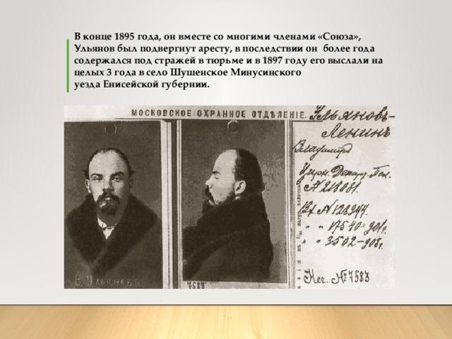 В конце 1895 года, он вместе со многими членами «Союза», Ульянов был подвергнут аресту, в последствии он более года содержался под стражей в тюрьме и в1897 году его выслали на целых 3 года в селоШушенскоеМинусинского уездаЕнисейской губернии.