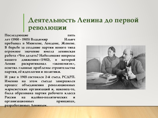Деятельность Ленина до первой революции Последующие пять лет(1900-1905)Владимир Ильич пребывал в Мюнхене, Лондоне, Женеве.  В борьбе за создание партии нового типа огромное значение имела ленинская работа «Что делать? Наболевшие вопросы нашего движения»(1902), в которой Ленин раскритиковал «экономизм», осветил главные проблемы строительства партии, её идеологии и политики. И уже в 1903состоялся 2-й съезд РСДРП. Именно на этом съезде завершился процесс объединения революционных марксистских организаций и, наконец-то, была образована партия рабочего класса России на идейно-политических и организационных принципах, разработанных Лениным.