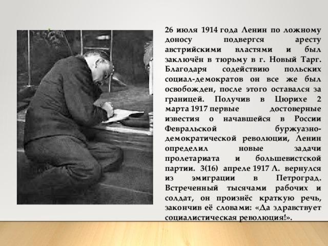 26 июля 1914года Ленин по ложному доносу подвергся аресту австрийскими властями и был заключён в тюрьму в г. Новый Тарг. Благодаря содействию польских социал-демократов он все же был освобожден, после этого оставался за границей. Получив в Цюрихе 2 марта1917первые достоверные известия о начавшейся в России Февральской буржуазно-демократической революции, Ленин определил новые задачи пролетариата и большевистской партии. 3(16) апреле1917Л. вернулся из эмиграции в Петроград. Встреченный тысячами рабочих и солдат, он произнёс краткую речь, закончив её словами: «Да здравствует социалистическая революция!».