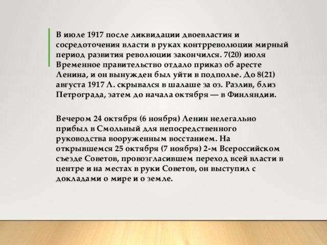 В июле1917после ликвидации двоевластия и сосредоточения власти в руках контрреволюции мирный период развития революции закончился. 7(20) июля Временное правительство отдало приказ об аресте Ленина, и он вынужден был уйти в подполье. До 8(21) августа1917Л. скрывался в шалаше за оз. Разлив, близ Петрограда, затем до начала октября — в Финляндии.  Вечером 24 октября (6 ноября) Ленин нелегально прибыл в Смольный для непосредственного руководства вооруженным восстанием. На открывшемся 25 октября (7 ноября) 2-м Всероссийском съезде Советов, провозгласившем переход всей власти в центре и на местах в руки Советов, он выступил с докладами о мире и о земле.