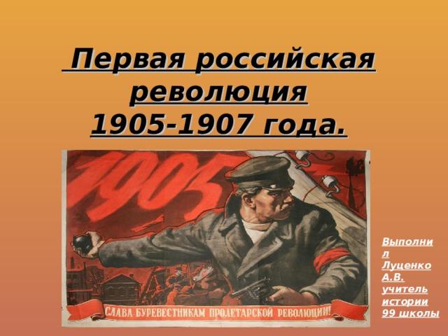 Первая российская революция  1905-1907 года. Выполнил Луценко А.В. учитель истории 99 школы