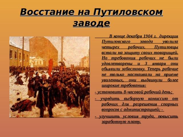 Восстание на Путиловском заводе  В конце декабря 1904 г. дирекция Путиловского завода уволила четырех рабочих. Путиловцы встали на защиту своих товарищей. Но требования рабочих не были удовлетворены и 3 января они обьявили забастовку. Теперь рабочие не только настаивали на приеме уволенных, они выдвинули более широкие требования: - установить 8-часовой рабочий день; - учредить выборную комиссию от рабочих для разрешения спорных вопросов с администрацией; - - улучшить условия труда, повысить заработную плату.
