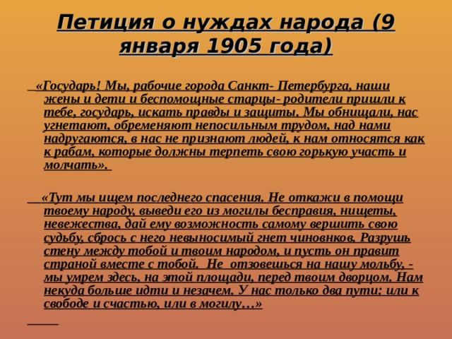 Петиция о нуждах народа (9 января 1905 года)  «Государь! Мы, рабочие города Санкт- Петербурга, наши жены и дети и беспомощные старцы- родители пришли к тебе, государь, искать правды и защиты. Мы обнищали, нас угнетают, обременяют непосильным трудом, над нами надругаются, в нас не признают людей, к нам относятся как к рабам, которые должны терпеть свою горькую участь и молчать».   «Тут мы ищем последнего спасения. Не откажи в помощи твоему народу, выведи его из могилы бесправия, нищеты, невежества, дай ему возможность самому вершить свою судьбу, сбрось с него невыносимый гнет чиновнков. Разрушь стену между тобой и твоим народом, и пусть он правит страной вместе с тобой. Не отзовешься на нашу мольбу, - мы умрем здесь, на этой площади, перед твоим дворцом. Нам некуда больше идти и незачем. У нас только два пути: или к свободе и счастью, или в могилу…»