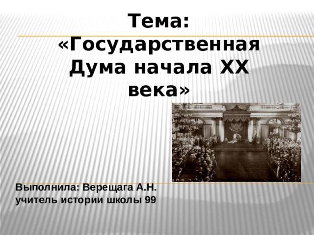 Тема: «Государственная Дума начала XX века» Выполнила: Верещага А.Н. учитель истории школы 99