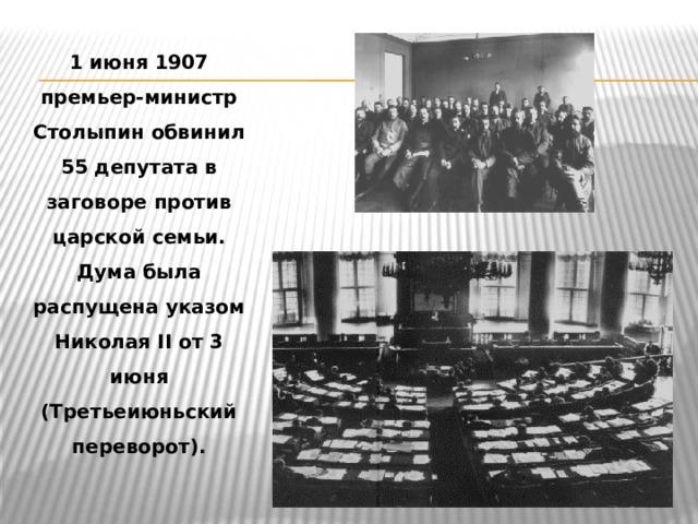 1 июня 1907 премьер-министр Столыпин обвинил 55 депутата в заговоре против царской семьи. Дума была распущена указом Николая II от 3 июня (Третьеиюньский переворот).