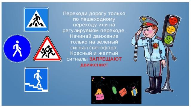 Переходи дорогу только по пешеходному переходу или на регулируемом переходе. Начинай движение только на зеленый сигнал светофора. Красный и желтый сигналы ЗАПРЕЩАЮТ движение!