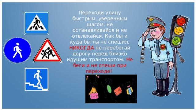 Переходи улицу быстрым, уверенным шагом, не останавливайся и не отвлекайся. Как бы и куда бы ты не спешил, НИКОГДА не перебегай дорогу перед близко идущим транспортом. Не беги и не спеши при переходе!