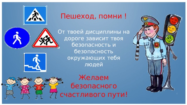 Пешеход, помни ! От твоей дисциплины на дороге зависит твоя безопасность и безопасность окружающих тебя людей Желаем безопасного счастливого пути!