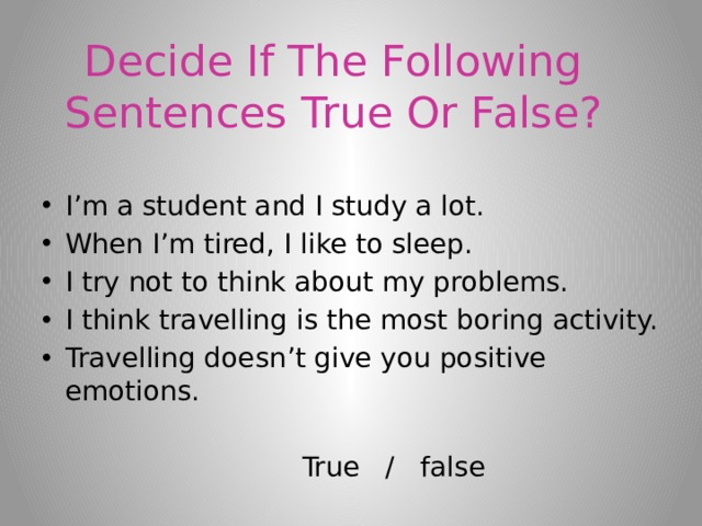 Decide If The Following Sentences True Or False? I'm a student and I study a lot. When I'm tired, I like to sleep. I try not to think about my problems. I think travelling is the most boring activity. Travelling doesn't give you positive emotions.  True / false