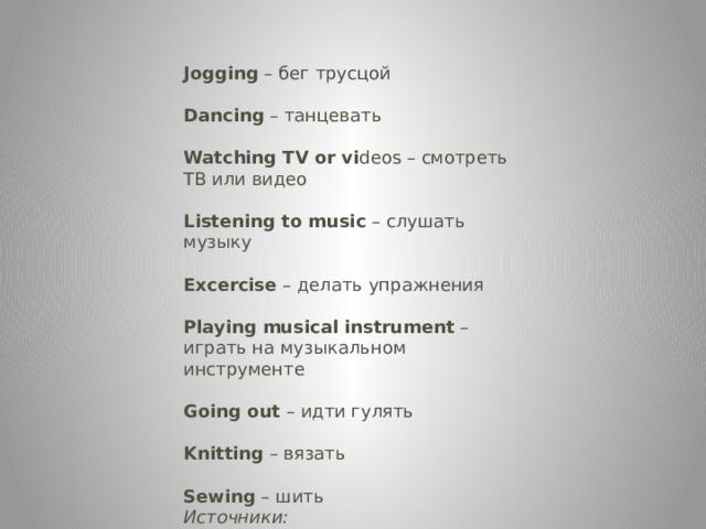 Jogging – бег трусцой  Dancing – танцевать  Watching TV or vi deos – смотреть ТВ или видео  Listening to music – слушать музыку  Excercise – делать упражнения  Playing musical instrument – играть на музыкальном инструменте  Going out – идти гулять  Knitting – вязать  Sewing – шить  Источники: