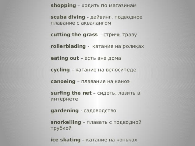 shopping – ходить по магазинам  scuba diving - дайвинг, подводное плавание с аквалангом  cutting the grass – стричь траву  rollerblading - катание на роликах  eating out – есть вне дома  cycling – катание на велосипеде  canoeing – плавание на каноэ  surfing the net – сидеть, лазить в интернете  gardening - садоводство  snorkelling – плавать с подводной трубкой  ice skating – катание на коньках
