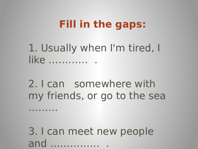 Fill in the gaps:  1.Usually when I'm tired, I like…………. 2.I cansomewhere with my friends, or go to the sea ……… 3.I can meet new people and…………….