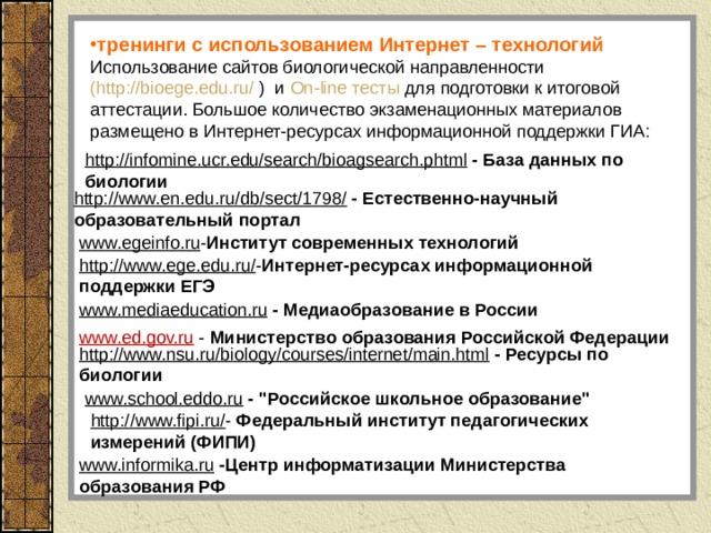 тренинги с использованием Интернет – технологий Использование сайтов биологической направленности (http://bioege.edu.ru/ ) и On - line тесты для подготовки к итоговой аттестации. Большое количество экзаменационных материалов размещено в Интернет-ресурсах информационной поддержки ГИА: http://infomine.ucr.edu/search/bioagsearch.phtml  - База данных по биологии http://www.en.edu.ru/db/sect/1798/  - Естественно-научный образовательный портал www.egeinfo.ru - Институт современных технологий http://www.ege.edu.ru/ - Интернет-ресурсах информационной поддержки ЕГЭ www.mediaeducation.ru  - Медиаобразование в России www.ed.gov.ru - Министерство образования Российской Федерации http://www.nsu.ru/biology/courses/internet/main.html  - Ресурсы по биологии www.school.eddo.ru  -
