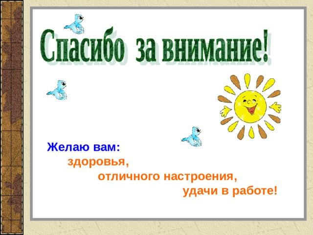 Желаю вам:  здоровья,  отличного настроения,  удачи в работе!