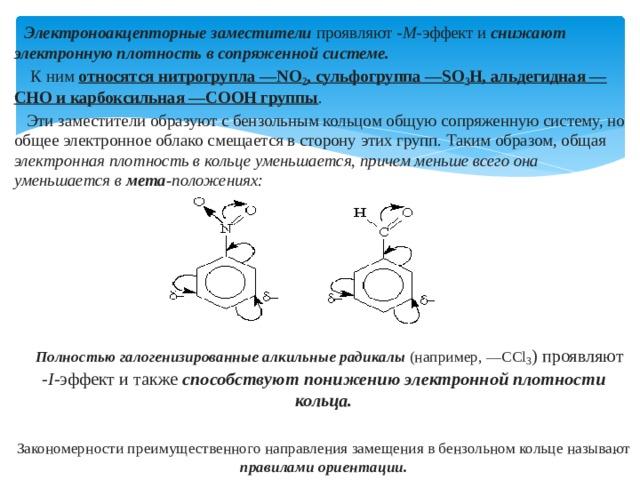 Электроноакцепторные заместители проявляют -М- эффект и снижают электронную плотность в сопряженной системе.   К ним относятся нитрогрупла —NO 2 , сульфогруппа —SO 3 Н, альдегидная —СНО и карбоксильная —СООН группы .  Эти заместители образуют с бензольным кольцом общую сопряженную систему, но общее электронное облако смещается в сторону этих групп. Таким образом, общая электронная плотность в кольце уменьшается, причем меньше всего она уменьшается в мета- положениях:    Полностью галогенизированные алкильные радикалы (например, —ССl 3 ) проявляют -I- эффект и также способствуют понижению электронной плотности кольца.  Закономерности преимущественного направления замещения в бензольном кольце называют правилами ориентации.