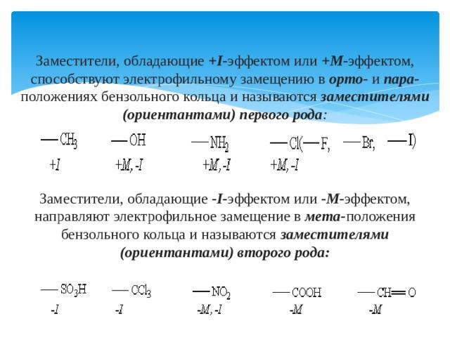Заместители, обладающие +I - эффектом или +М - эффектом, способствуют электрофильному замещению в орто- и пара- положениях бензольного кольца и называются заместителями (ориентантами) первого рода :    Заместители, обладающие -I- эффектом или -М- эффектом, направляют электрофильное замещение в мета- положения бензольного кольца и называются заместителями (ориентантами) второго рода: