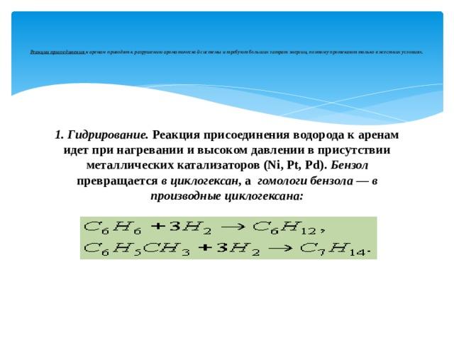 Реакции присоединения к аренам приводят к разрушению ароматической системы и требуют больших затрат энергии, поэтому протекают только в жестких условиях.    1. Гидрирование. Реакция присоединения водорода к аренам идет при нагревании и высоком давлении в присутствии металлических катализаторов (Ni, Pt, Pd). Бензол превращается в циклогексан , а гомологи бензола — в производные циклогексана: