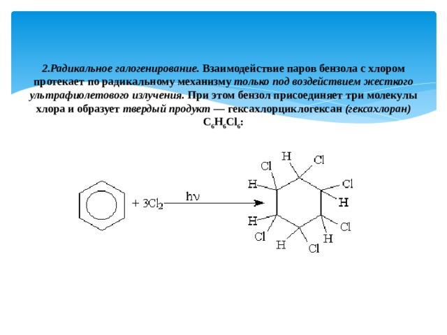 2.Радикальное галогенирование. Взаимодействие паров бензола с хлором протекает по радикальному механизму только под воздействием жесткого ультрафиолетового излучения. При этом бензол присоединяет три молекулы хлора и образует твердый продукт — гексахлорциклогексан (гексахлоран) С 6 Н 6 Сl 6 :