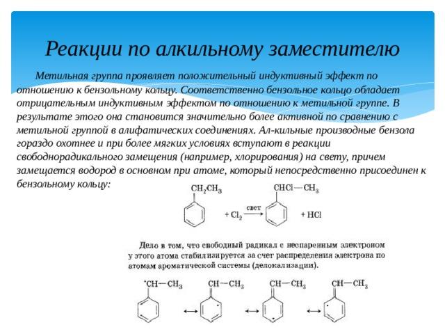 Реакции по алкильному заместителю  Метильная группа проявляет положительный индуктивный эффект по отношению к бензольному кольцу. Соответственно бензольное кольцо обладает отрицательным индуктивным эффектом по отношению к метильной группе. В результате этого она становится значительно более активной по сравнению с метильной группой в алифатических соединениях. Ал-кильные производные бензола гораздо охотнее и при более мягких условиях вступают в реакции свободнорадикального замещения (например, хлорирования) на свету, причем замещается водород в основном при атоме, который непосредственно присоединен к бензольному кольцу: