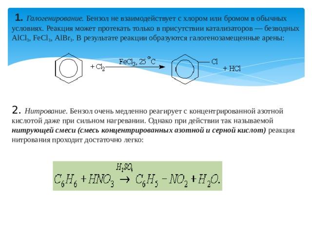 1.  Галогенирование. Бензол не взаимодействует с хлором или бромом в обычных условиях. Реакция может протекать только в присутствии катализаторов — безводных АlСl 3 , FeСl 3 , АlВr 3 . В результате реакции образуются галогенозамещенные арены: 2.  Нитрование. Бензол очень медленно реагирует с концентрированной азотной кислотой даже при сильном нагревании. Однако при действии так называемой нитрующей смеси (смесь концентрированных азотной и серной кислот) реакция нитрования проходит достаточно легко:
