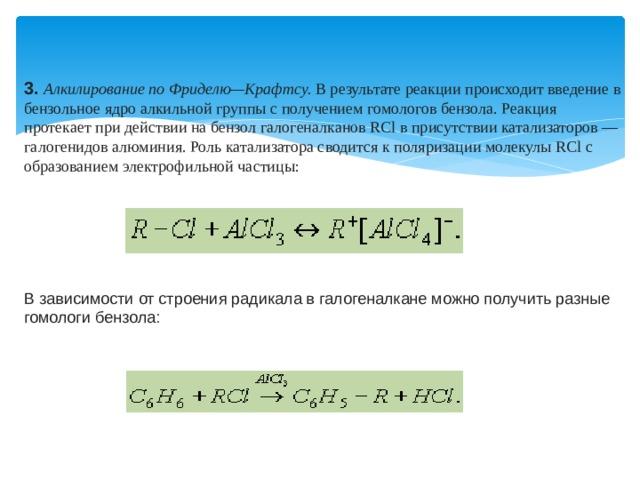 3.  Алкилирование по Фриделю—Крафтсу. В результате реакции происходит введение в бензольное ядро алкильной группы с получением гомологов бензола. Реакция протекает при действии на бензол галогеналканов RСl в присутствии катализаторов — галогенидов алюминия. Роль катализатора сводится к поляризации молекулы RСl с образованием электрофильной частицы: В зависимости от строения радикала в галогеналкане можно получить разные гомологи бензола: