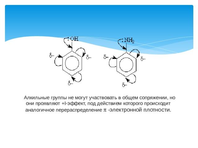 Алкильные группы не могут участвовать в общем сопряжении, но они проявляют +I-эффект, под действием которого происходит аналогичное перераспределение p -электронной плотности.