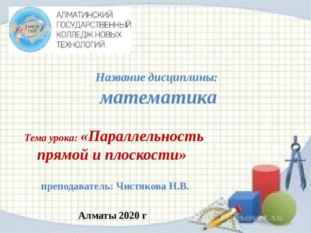 Название дисциплины:   математика Тема урока: «Параллельность прямой и плоскости»   преподаватель: Чистякова Н.В.  Алматы 2020 г