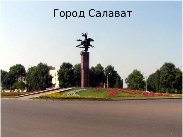 Город Салават Вопрос № 5 Город расположен на юге РБ, на левом берегу реки Белой. Назван в честь башкирского героя, сэсэна и поэта.