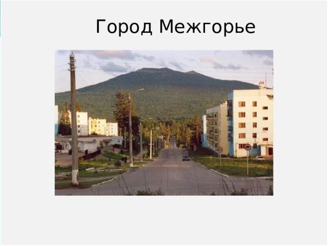 Город Межгорье Вопрос № 7 Образован в 1995 году. Самый молодой город на территории Башкортостана, расположен на берегу Малый Инзер.