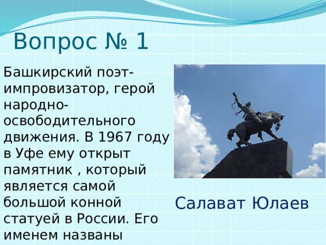 Вопрос № 1 Башкирский поэт-импровизатор, герой народно-освободительного движения. В 1967 году в Уфе ему открыт памятник , который является самой большой конной статуей в России. Его именем названы проспект в Уфе, город, хоккейный клуб. Салават  Юлаев