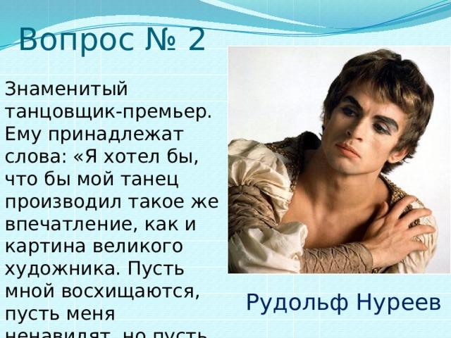 Вопрос № 2 Знаменитый танцовщик-премьер. Ему принадлежат слова: «Я хотел бы, что бы мой танец производил такое же впечатление, как и картина великого художника. Пусть мной восхищаются, пусть меня ненавидят, но пусть никто не останется равнодушным». Рудольф Нуреев